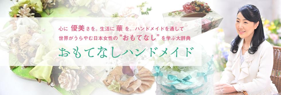 心に優美さを。生活に華を。ハンドメイドを通して世界がうらやむ日本女性のおもてなしを学ぶ大辞典「おもてなしハンドメイド」